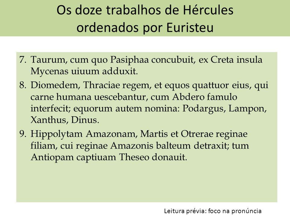 Os doze trabalhos de Hércules ordenados por Euristeu 7. Taurum, cum quo Pasiphaa concubuit, ex Creta insula Mycenas uiuum adduxit. 8. Diomedem, Thraci