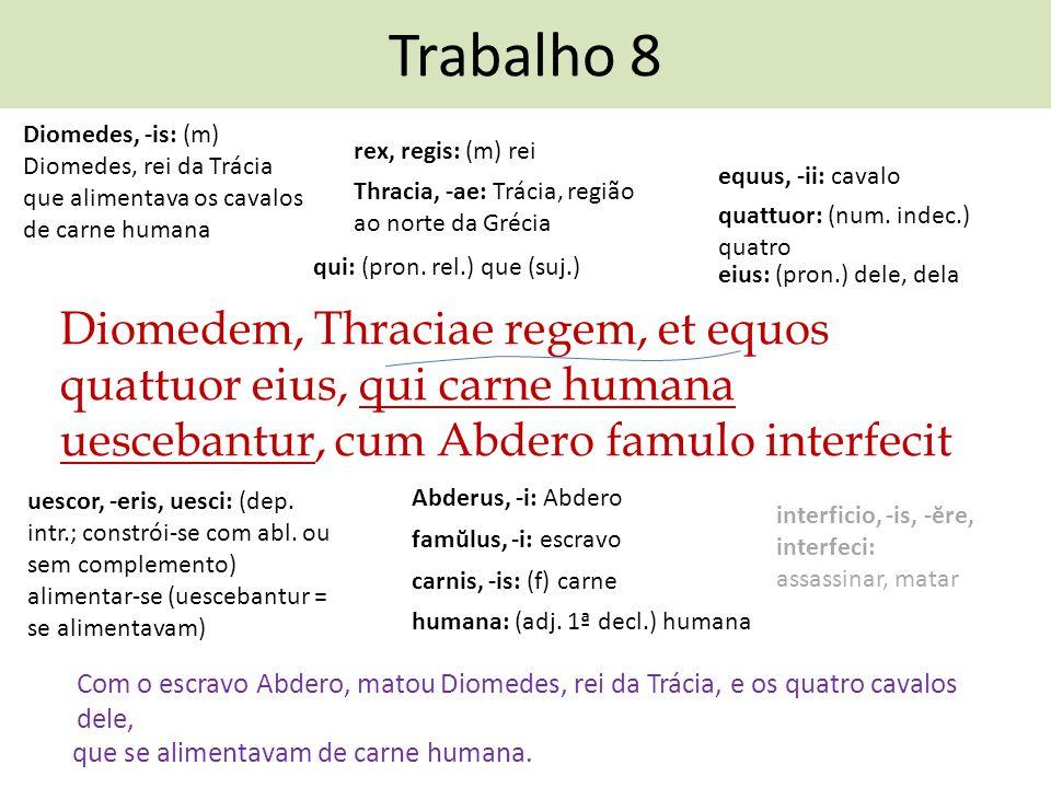 Trabalho 8 Diomedem, Thraciae regem, et equos quattuor eius, qui carne humana uescebantur, cum Abdero famulo interfecit Com o escravo Abdero, matou Di