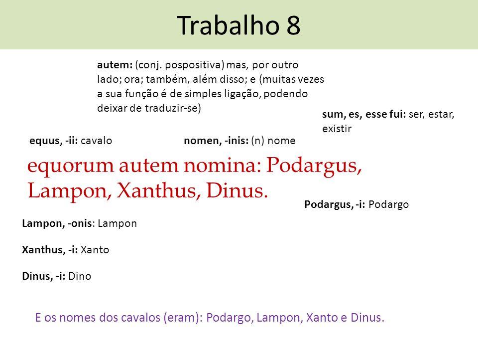 Trabalho 8 equorum autem nomina: Podargus, Lampon, Xanthus, Dinus. E os nomes dos cavalos (eram): Podargo, Lampon, Xanto e Dinus. nomen, -inis: (n) no
