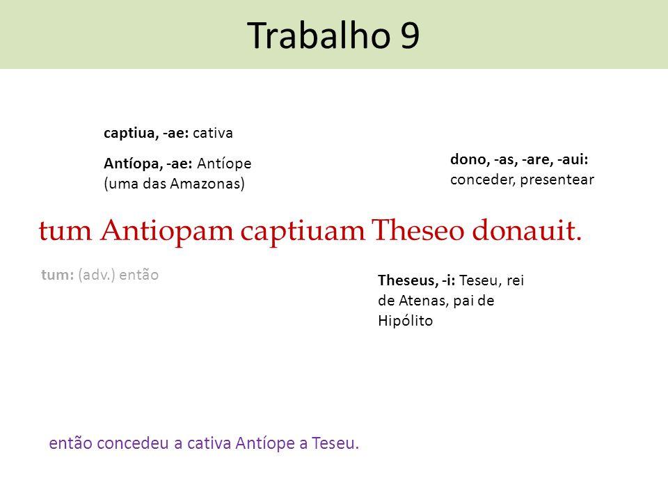 Trabalho 9 tum Antiopam captiuam Theseo donauit. então concedeu a cativa Antíope a Teseu. dono, -as, -are, -aui: conceder, presentear captiua, -ae: ca