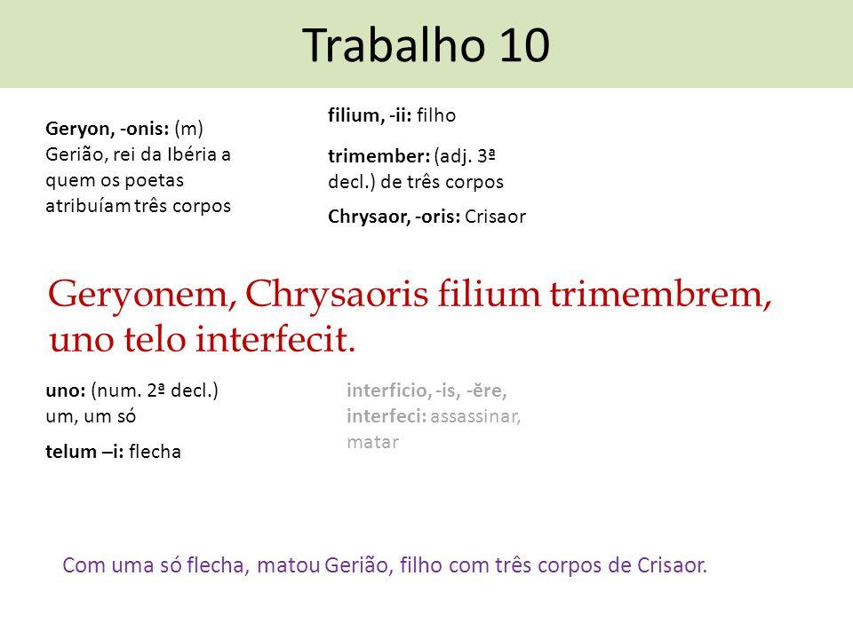 Trabalho 10 Geryonem, Chrysaoris filium trimembrem, uno telo interfecit. Com uma só flecha, matou Gerião, filho com três corpos de Crisaor. interficio
