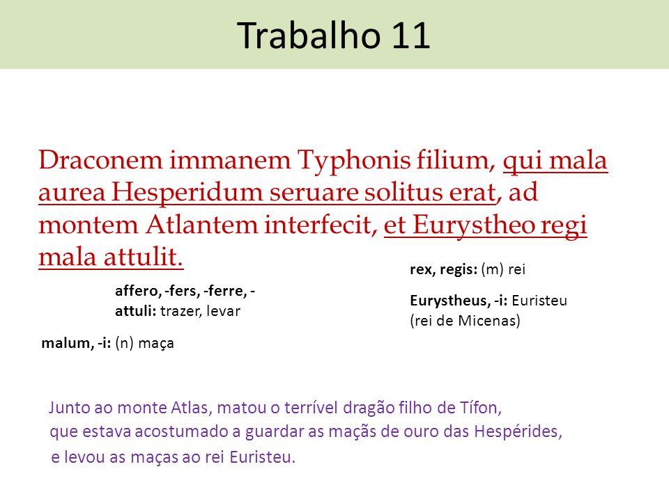 Trabalho 11 Draconem immanem Typhonis filium, qui mala aurea Hesperidum seruare solitus erat, ad montem Atlantem interfecit, et Eurystheo regi mala at