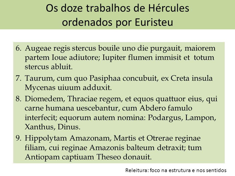 Os doze trabalhos de Hércules ordenados por Euristeu 6. Augeae regis stercus bouile uno die purgauit, maiorem partem Ioue adiutore; Iupiter flumen imm