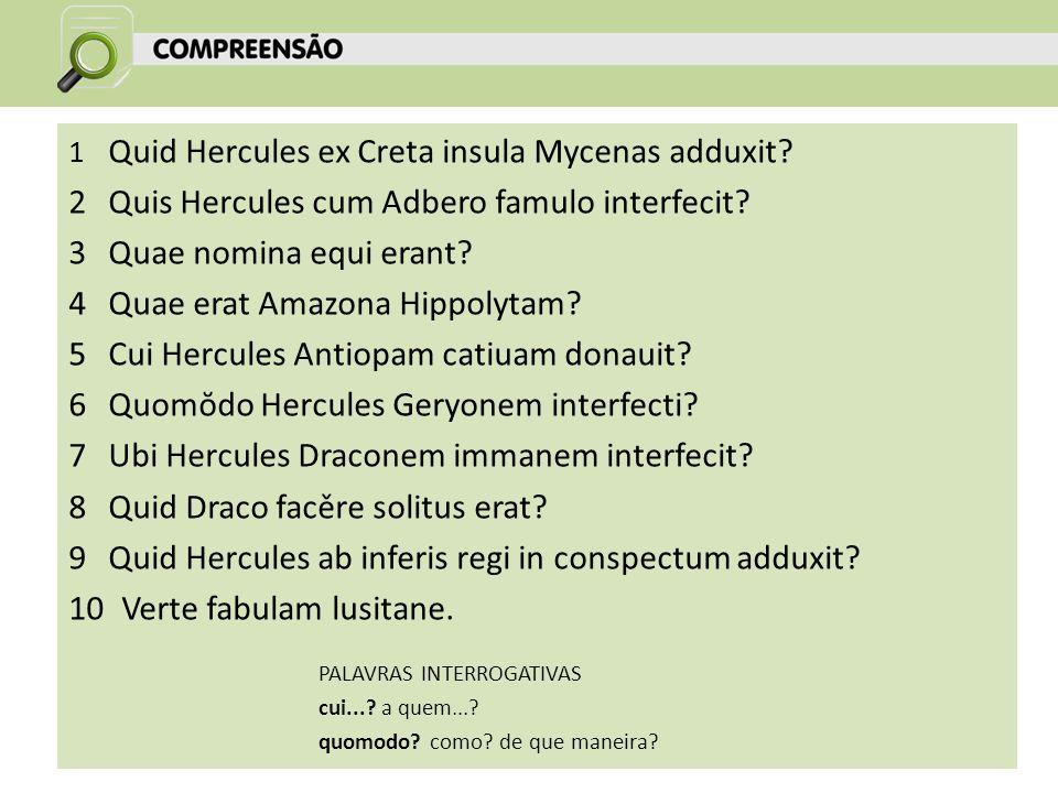 1 Quid Hercules ex Creta insula Mycenas adduxit? 2Quis Hercules cum Adbero famulo interfecit? 3Quae nomina equi erant? 4Quae erat Amazona Hippolytam?