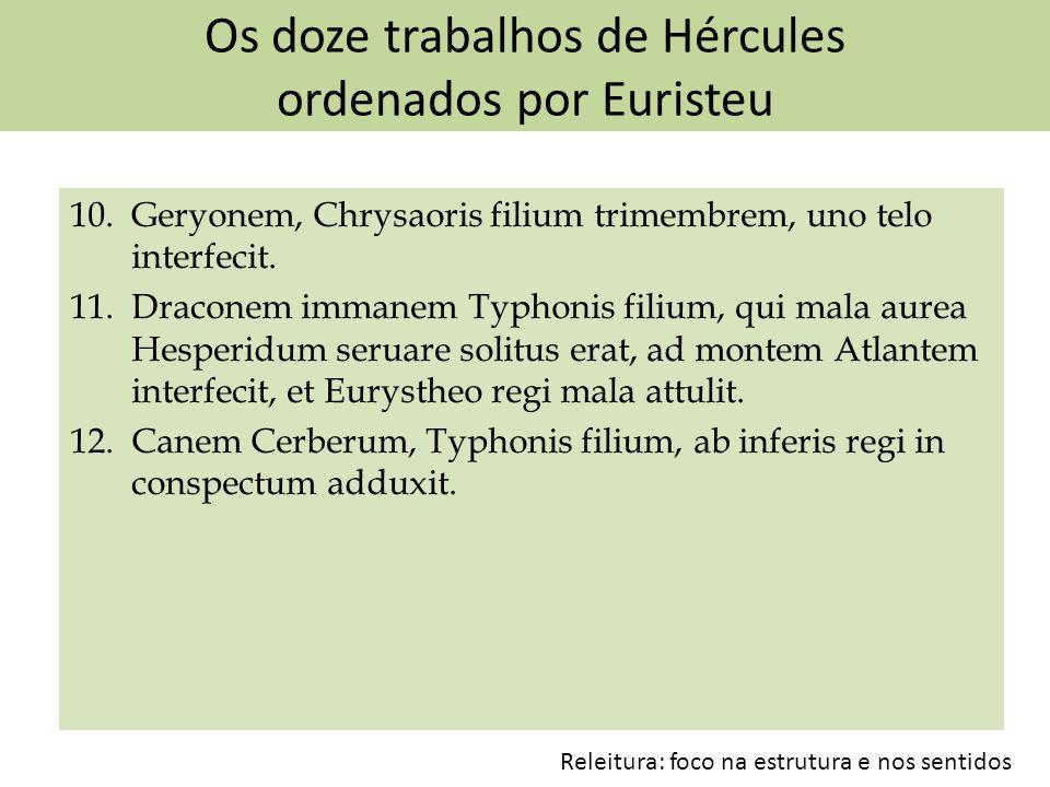 Os doze trabalhos de Hércules ordenados por Euristeu 10. Geryonem, Chrysaoris filium trimembrem, uno telo interfecit. 11. Draconem immanem Typhonis fi