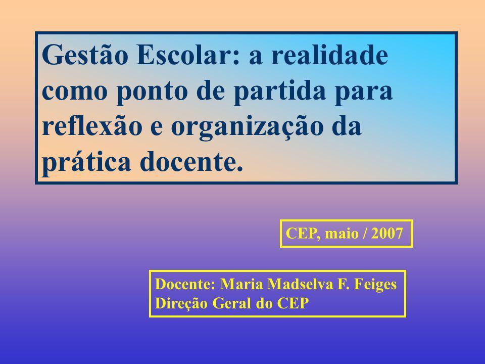 Gestão Escolar: a realidade como ponto de partida para reflexão e organização da prática docente. CEP, maio / 2007 Docente: Maria Madselva F. Feiges D