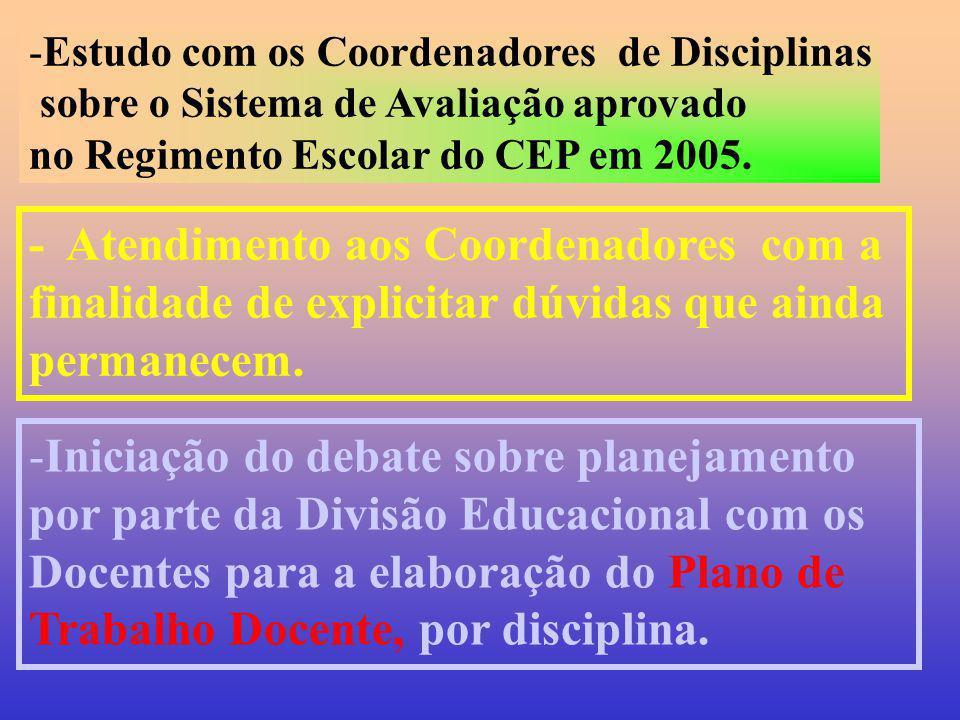-Estudo com os Coordenadores de Disciplinas sobre o Sistema de Avaliação aprovado no Regimento Escolar do CEP em 2005. - Atendimento aos Coordenadores