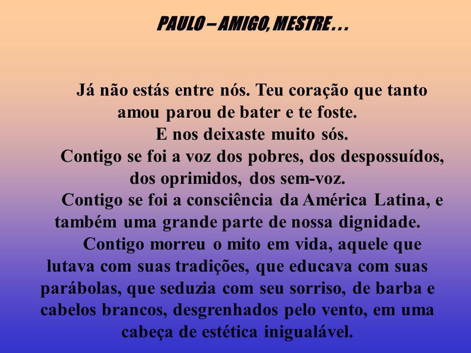 PAULO – AMIGO, MESTRE... Já não estás entre nós. Teu coração que tanto amou parou de bater e te foste. E nos deixaste muito sós. Contigo se foi a voz