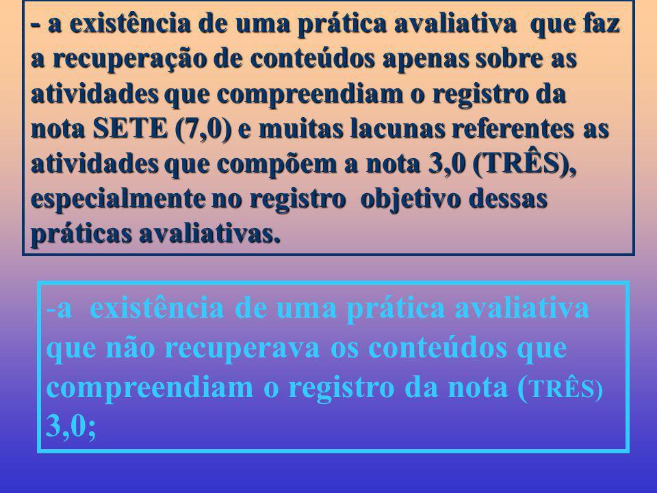 - a existência de uma prática avaliativa que faz a recuperação de conteúdos apenas sobre as atividades que compreendiam o registro da nota SETE (7,0)