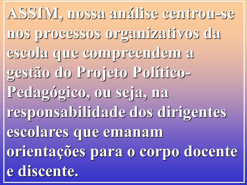 ASSIM, nossa análise centrou-se nos processos organizativos da escola que compreendem a gestão do Projeto Político- Pedagógico, ou seja, na responsabi