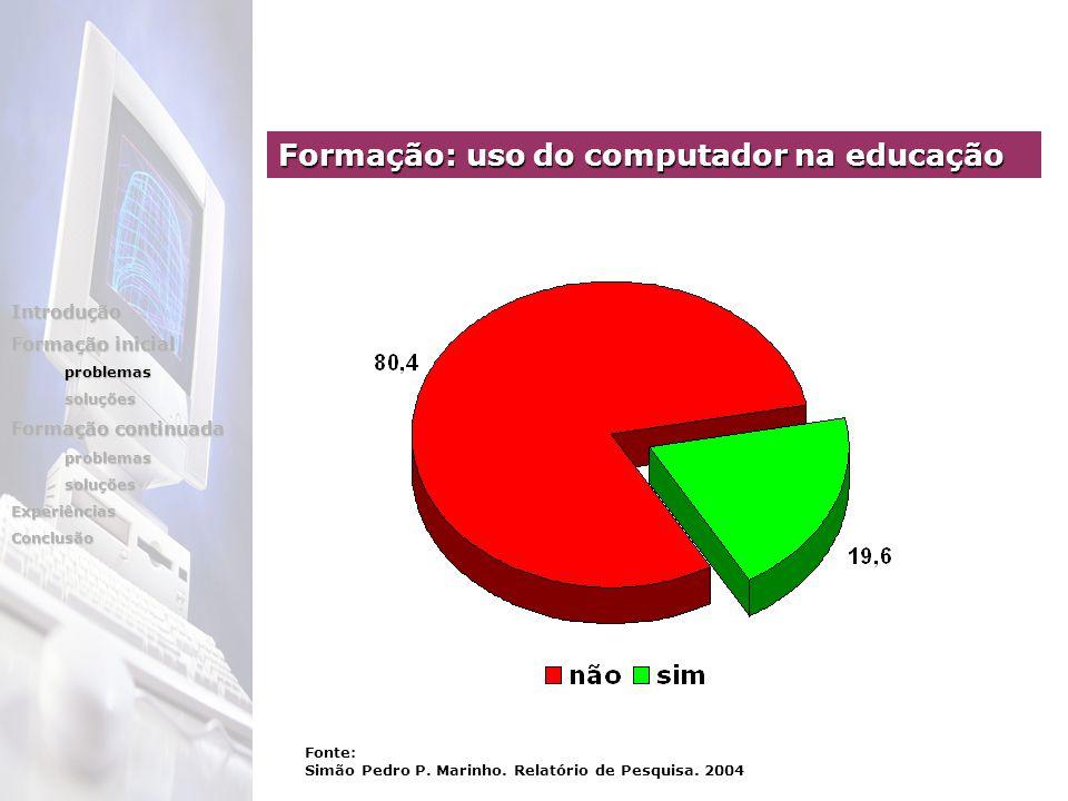 Formação: uso do computador na educação Introdução Formação inicial problemassoluções Formação continuada problemassoluçõesExperiênciasConclusão Fonte: Simão Pedro P.