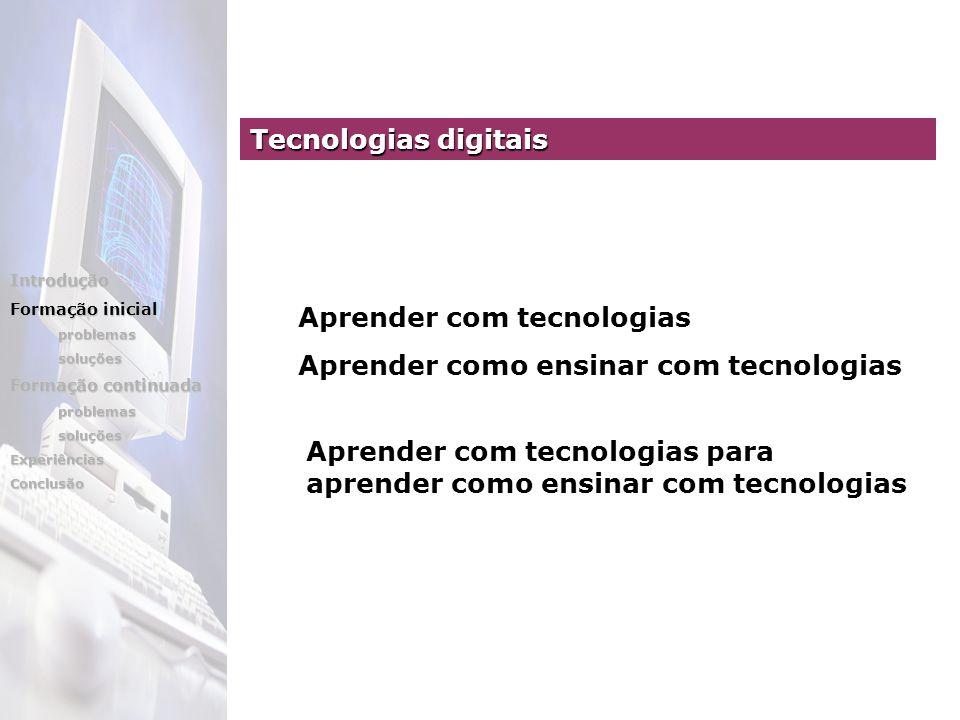Aprender com tecnologias Aprender como ensinar com tecnologias Aprender com tecnologias para aprender como ensinar com tecnologias Tecnologias digitais Introdução Formação inicial problemassoluções Formação continuada problemassoluçõesExperiênciasConclusão