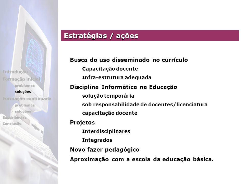 Estratégias / ações Busca do uso disseminado no currículo Capacitação docente Infra-estrutura adequada Disciplina Informática na Educação solução temp