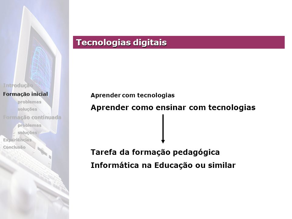 Tecnologias digitais Aprender com tecnologias Aprender como ensinar com tecnologias Tarefa da formação pedagógica Informática na Educação ou similar Introdução Formação inicial problemassoluções Formação continuada problemassoluçõesExperiênciasConclusão