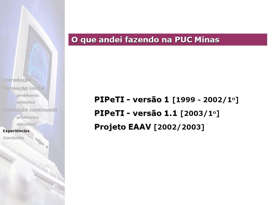 PIPeTI - versão 1 [1999 - 2002/1 o ] PIPeTI - versão 1.1 [2003/1 o ] Projeto EAAV [2002/2003] O que andei fazendo na PUC Minas Introdução Formação inicial problemassoluções Formação continuada problemassoluçõesExperiênciasConclusão