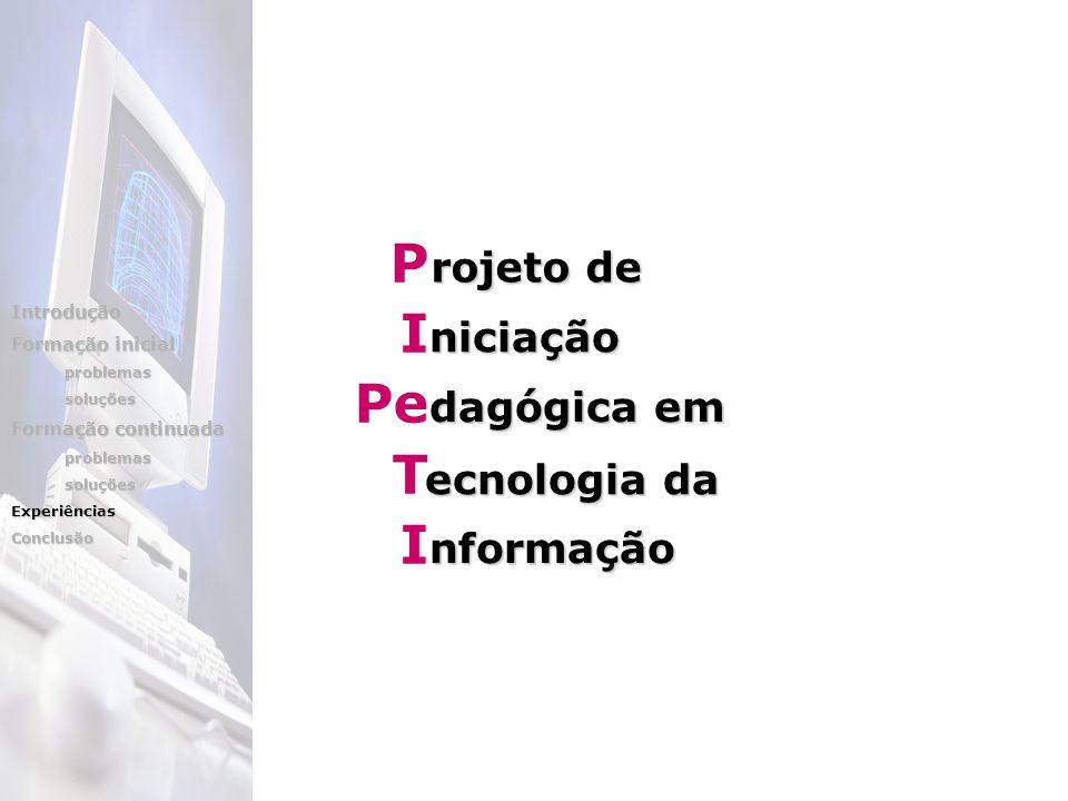 P I Pe T I dagógica em rojeto de rojeto de niciação ecnologia da nformação Introdução Formação inicial problemassoluções Formação continuada problemas