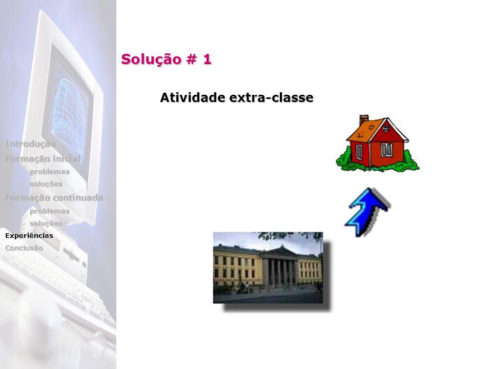 Solução # 1 Atividade extra-classe Introdução Formação inicial problemassoluções Formação continuada problemassoluçõesExperiênciasConclusão