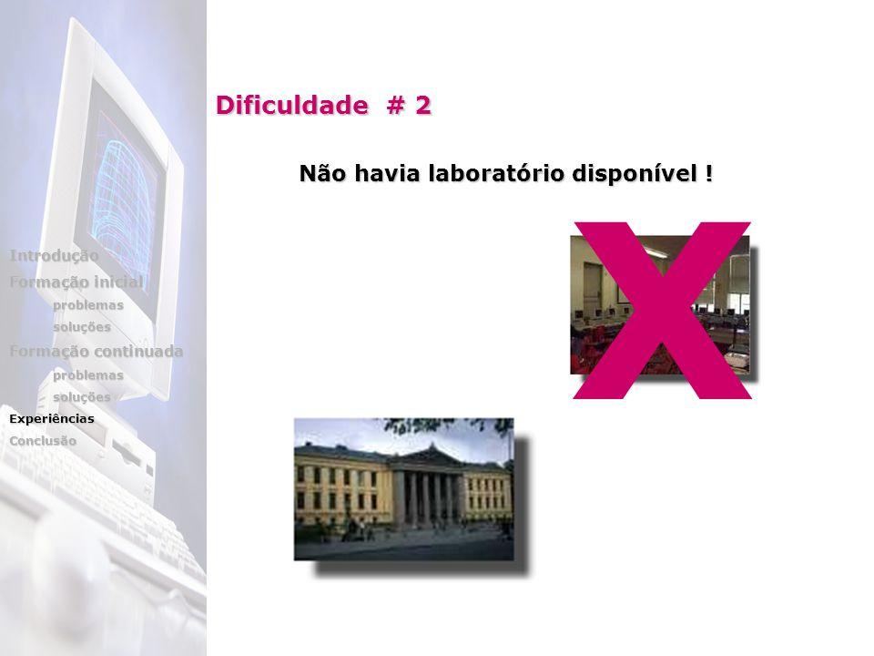 Dificuldade # 2 Não havia laboratório disponível ! X Introdução Formação inicial problemassoluções Formação continuada problemassoluçõesExperiênciasCo