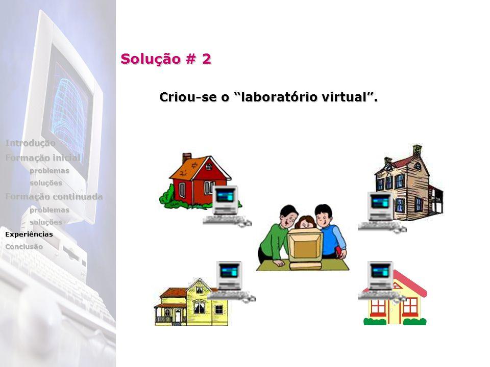 Criou-se o laboratório virtual. Solução # 2 Introdução Formação inicial problemassoluções Formação continuada problemassoluçõesExperiênciasConclusão
