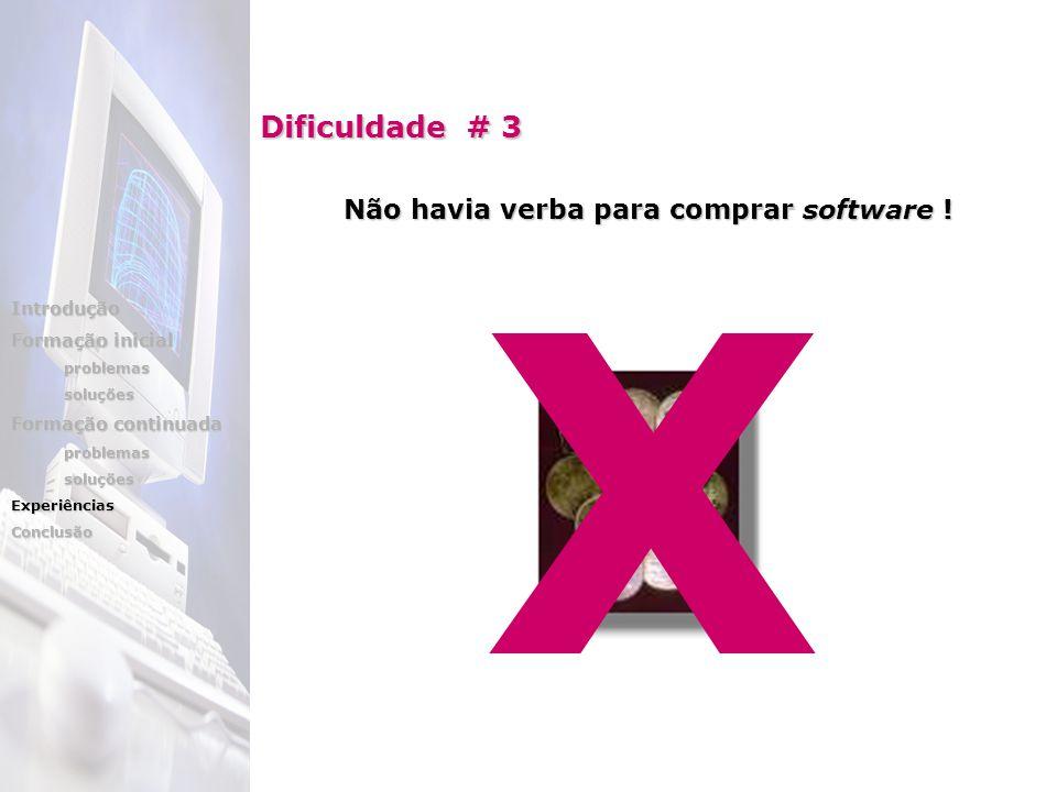 Dificuldade # 3 Não havia verba para comprar software ! X Introdução Formação inicial problemassoluções Formação continuada problemassoluçõesExperiênc