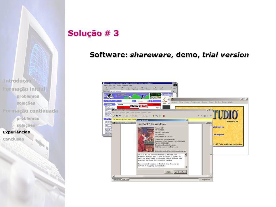 Solução # 3 Software: shareware, shareware, demo, trial version Introdução Formação inicial problemassoluções Formação continuada problemassoluçõesExperiênciasConclusão
