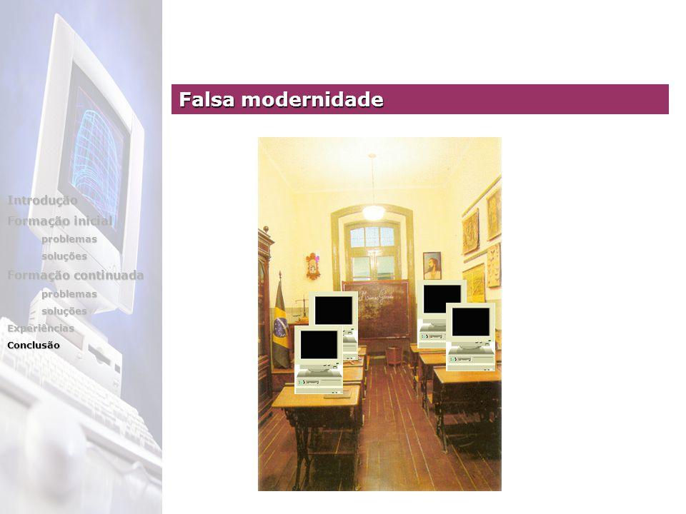 Introdução Formação inicial problemassoluções Formação continuada problemassoluçõesExperiênciasConclusão Falsa modernidade