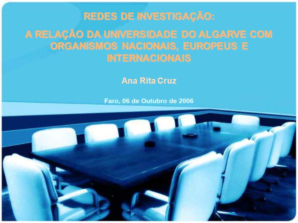 REDES DE INVESTIGAÇÃO: A RELAÇÃO DA UNIVERSIDADE DO ALGARVE COM ORGANISMOS NACIONAIS, EUROPEUS E INTERNACIONAIS Faro, 06 de Outubro de 2006 Ana Rita C