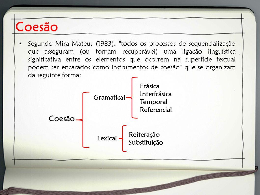 Coesão Segundo Mira Mateus (1983), todos os processos de sequencialização que asseguram (ou tornam recuperável) uma ligação linguística significativa entre os elementos que ocorrem na superfície textual podem ser encarados como instrumentos de coesão que se organizam da seguinte forma: Gramatical Lexical Frásica Interfrásica Temporal Referencial Reiteração Substituição Coesão