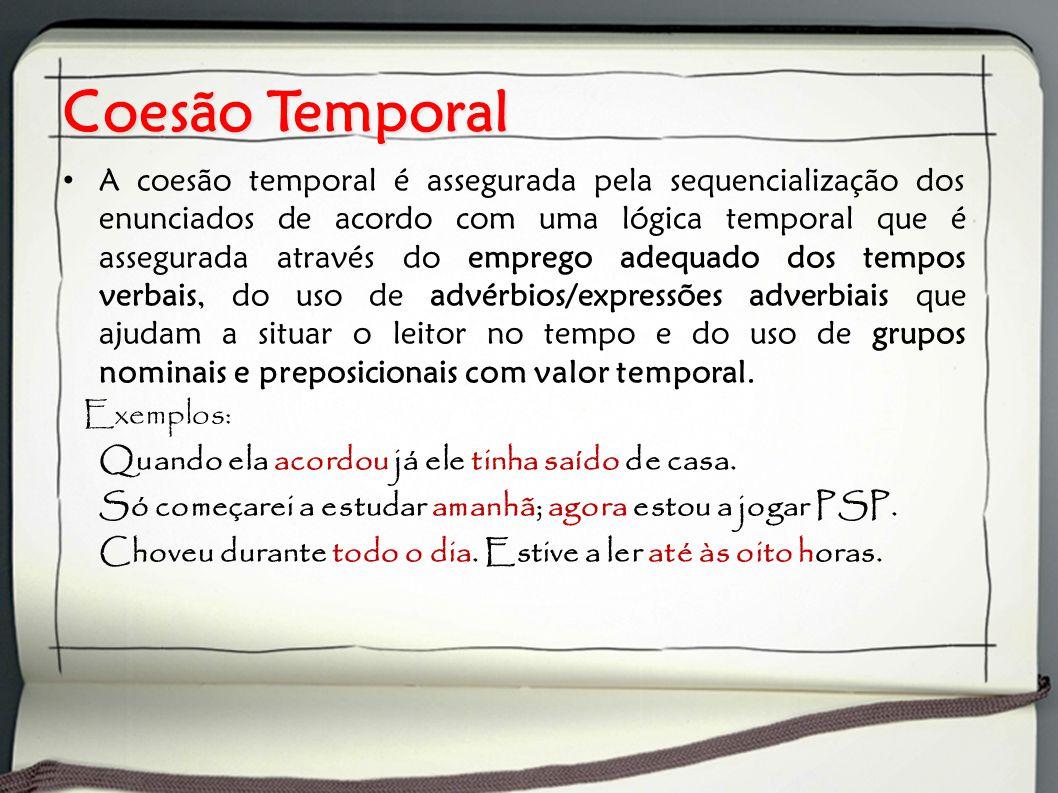 Coesão Temporal A coesão temporal é assegurada pela sequencialização dos enunciados de acordo com uma lógica temporal que é assegurada através do emprego adequado dos tempos verbais, do uso de advérbios/expressões adverbiais que ajudam a situar o leitor no tempo e do uso de grupos nominais e preposicionais com valor temporal.