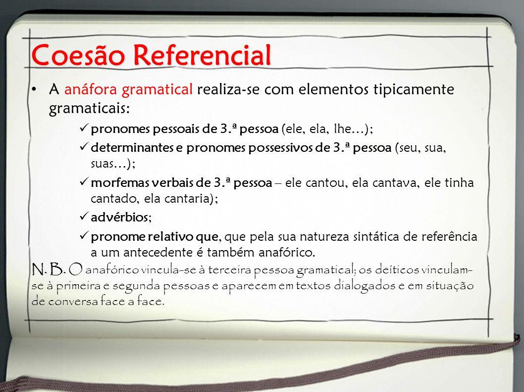 Coesão Referencial A anáfora gramatical realiza-se com elementos tipicamente gramaticais: pronomes pessoais de 3.ª pessoa (ele, ela, lhe…); determinan