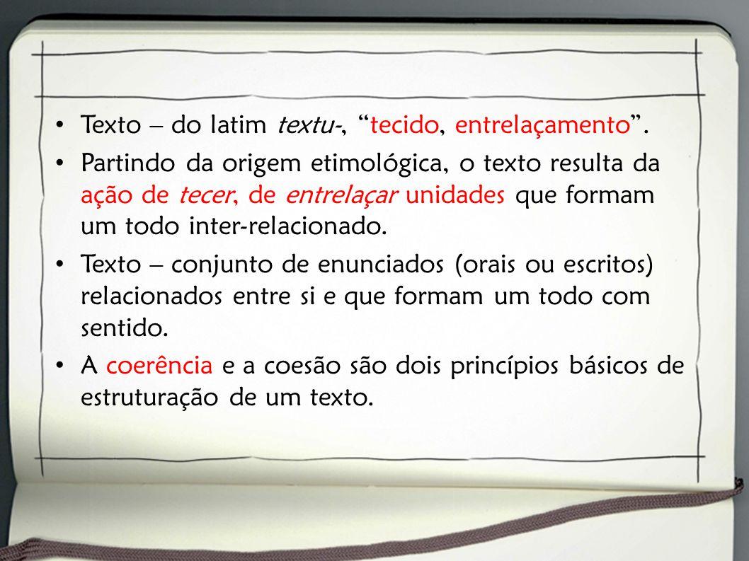 Texto – do latim textu-, tecido, entrelaçamento. Partindo da origem etimológica, o texto resulta da ação de tecer, de entrelaçar unidades que formam u