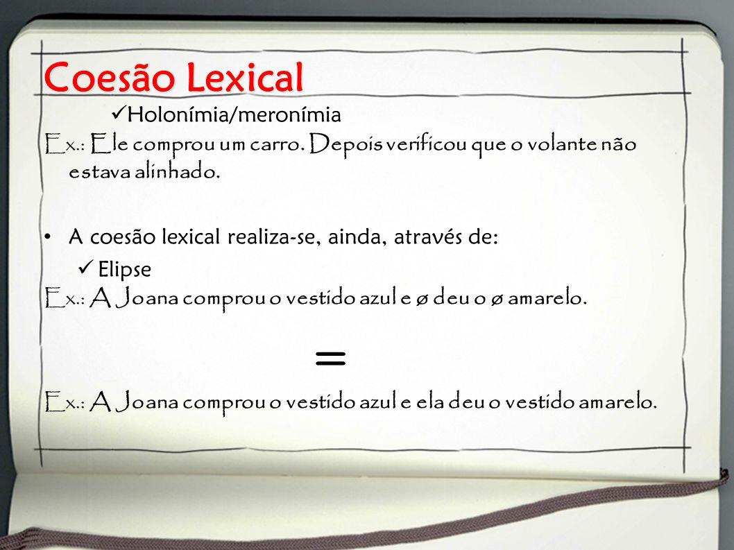 Coesão Lexical Holonímia/meronímia Ex.: Ele comprou um carro. Depois verificou que o volante não estava alinhado. A coesão lexical realiza-se, ainda,