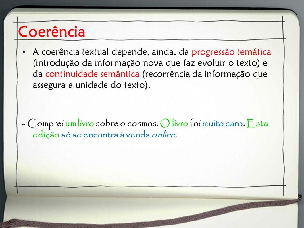 Coerência A coerência textual depende, ainda, da progressão temática (introdução da informação nova que faz evoluir o texto) e da continuidade semântica (recorrência da informação que assegura a unidade do texto).