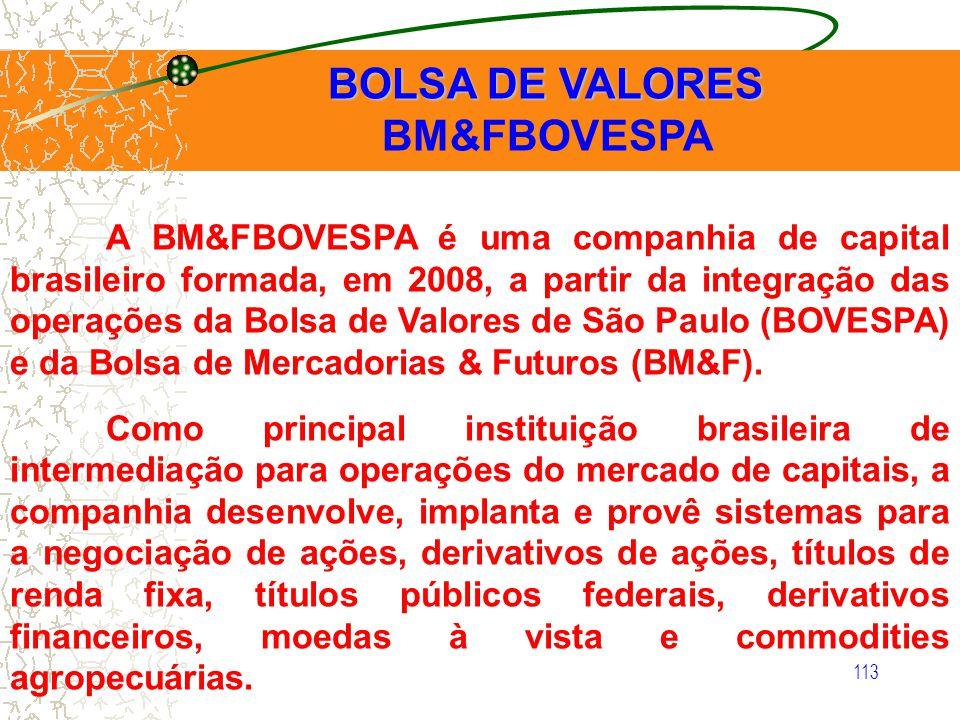 113 BOLSA DE VALORES BOLSA DE VALORES BM&FBOVESPA A BM&FBOVESPA é uma companhia de capital brasileiro formada, em 2008, a partir da integração das ope