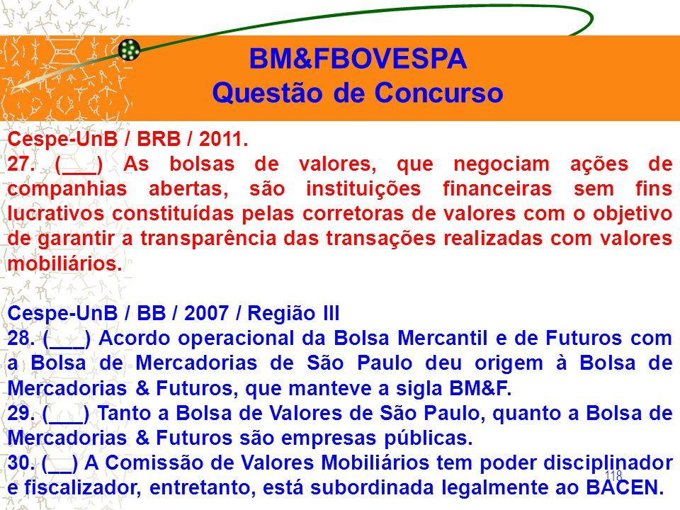 118 BM&FBOVESPA Questão de Concurso Cespe-UnB / BRB / 2011. 27. (___) As bolsas de valores, que negociam ações de companhias abertas, são instituições
