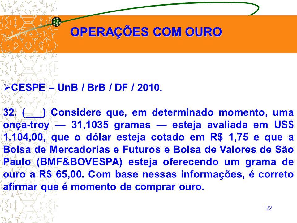 122 OPERAÇÕES COM OURO OPERAÇÕES COM OURO CESPE – UnB / BrB / DF / 2010. 32. (___) Considere que, em determinado momento, uma onça-troy 31,1035 gramas