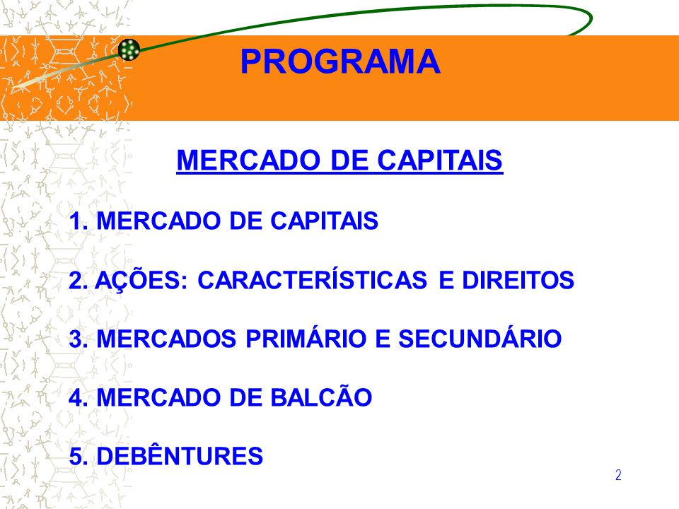 2 MERCADO DE CAPITAIS 1. MERCADO DE CAPITAIS 2. AÇÕES: CARACTERÍSTICAS E DIREITOS 3. MERCADOS PRIMÁRIO E SECUNDÁRIO 4. MERCADO DE BALCÃO 5. DEBÊNTURES