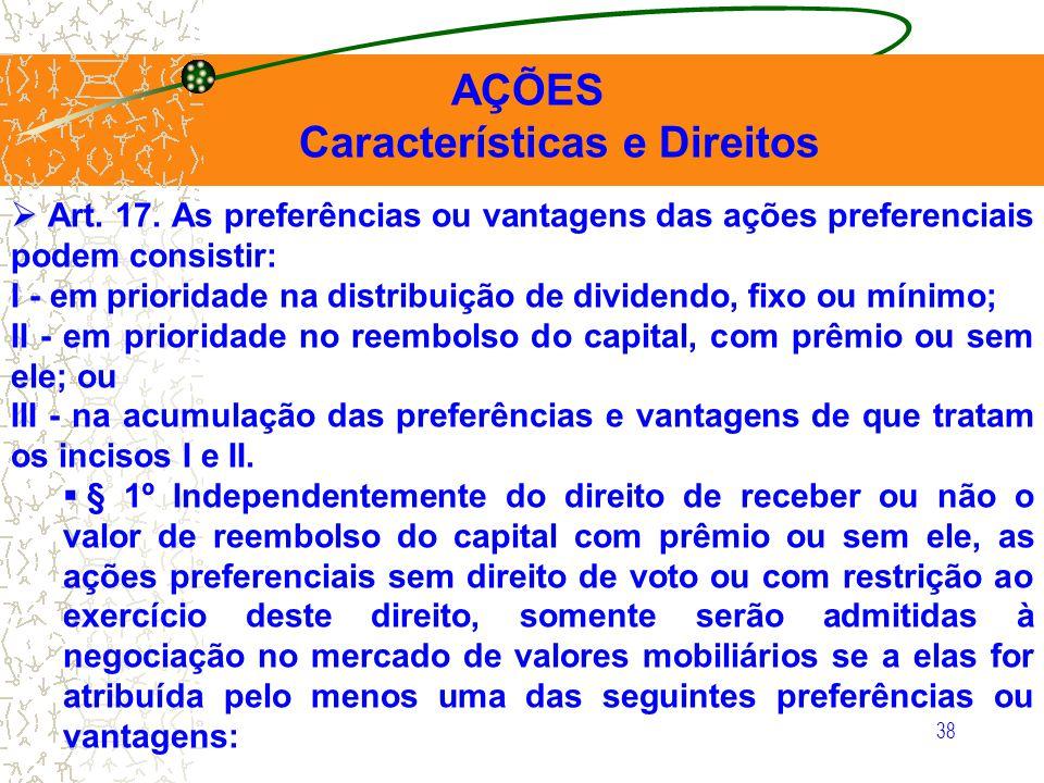 38 AÇÕES Características e Direitos Art. 17. As preferências ou vantagens das ações preferenciais podem consistir: I - em prioridade na distribuição d