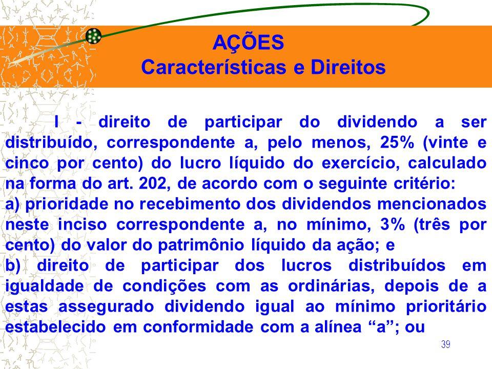 39 AÇÕES Características e Direitos I - direito de participar do dividendo a ser distribuído, correspondente a, pelo menos, 25% (vinte e cinco por cen