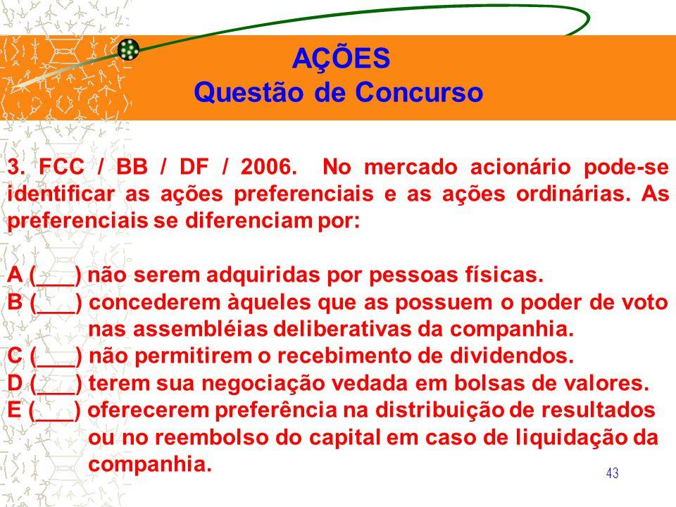 43 AÇÕES Questão de Concurso 3. FCC / BB / DF / 2006. No mercado acionário pode-se identificar as ações preferenciais e as ações ordinárias. As prefer