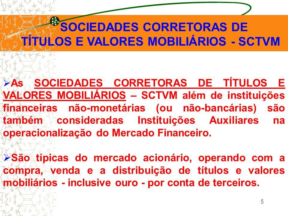 5 As SOCIEDADES CORRETORAS DE TÍTULOS E VALORES MOBILIÁRIOS – SCTVM além de instituições financeiras não-monetárias (ou não-bancárias) são também cons