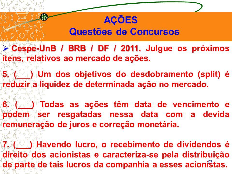 57 AÇÕES Questões de Concursos Cespe-UnB / BRB / DF / 2011. Cespe-UnB / BRB / DF / 2011. Julgue os próximos itens, relativos ao mercado de ações. 5. (