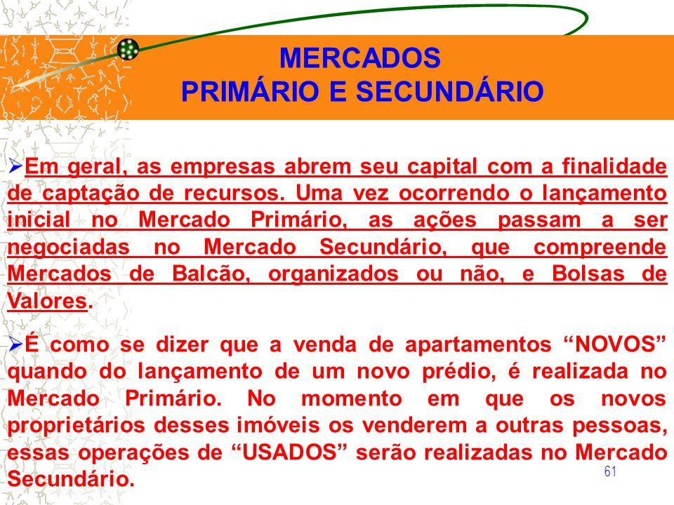 61 MERCADOS PRIMÁRIO E SECUNDÁRIO Em geral, as empresas abrem seu capital com a finalidade de captação de recursos. Uma vez ocorrendo o lançamento ini
