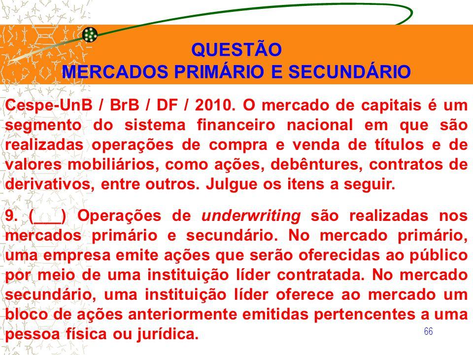 66 QUESTÃO MERCADOS PRIMÁRIO E SECUNDÁRIO Cespe-UnB / BrB / DF / 2010. O mercado de capitais é um segmento do sistema financeiro nacional em que são r