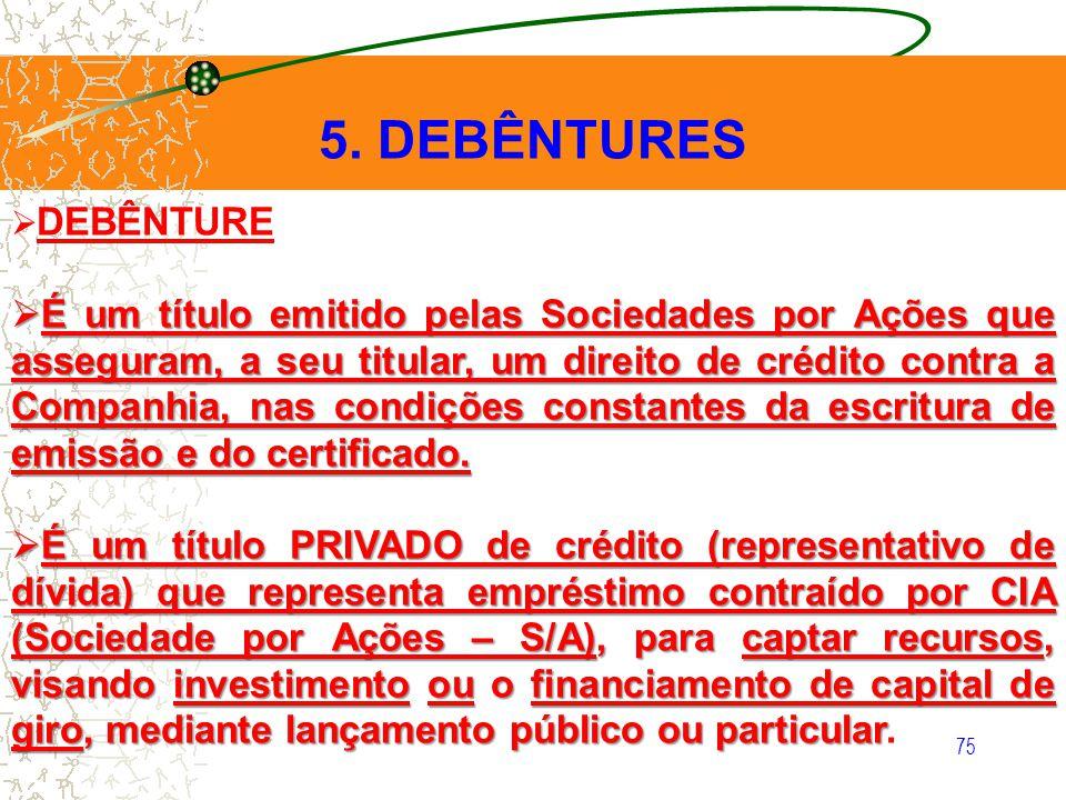 75 5. DEBÊNTURES DEBÊNTURE É um título emitido pelas Sociedades por Ações que asseguram, a seu titular, um direito de crédito contra a Companhia, nas