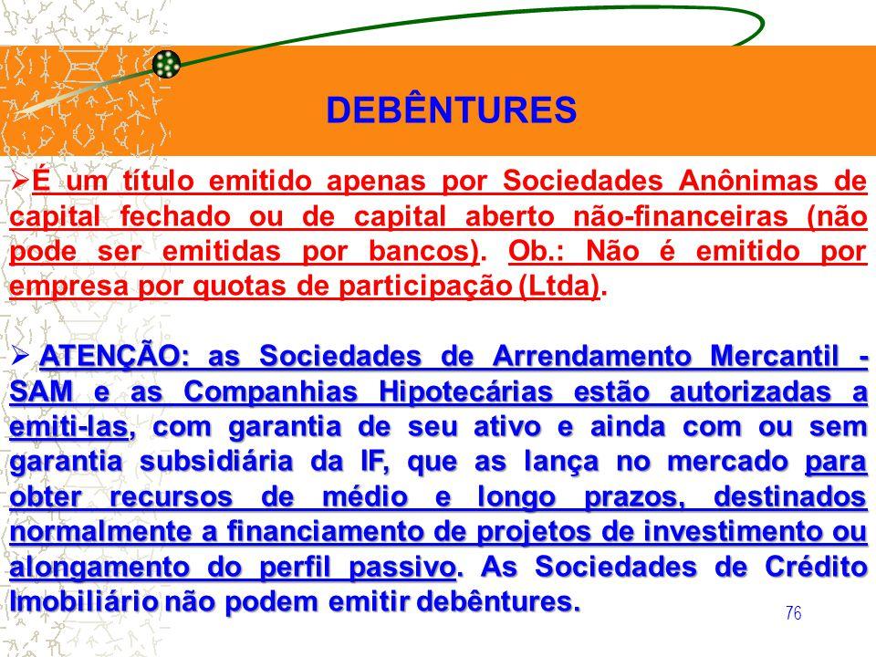 76 DEBÊNTURES É um título emitido apenas por Sociedades Anônimas de capital fechado ou de capital aberto não-financeiras (não pode ser emitidas por ba