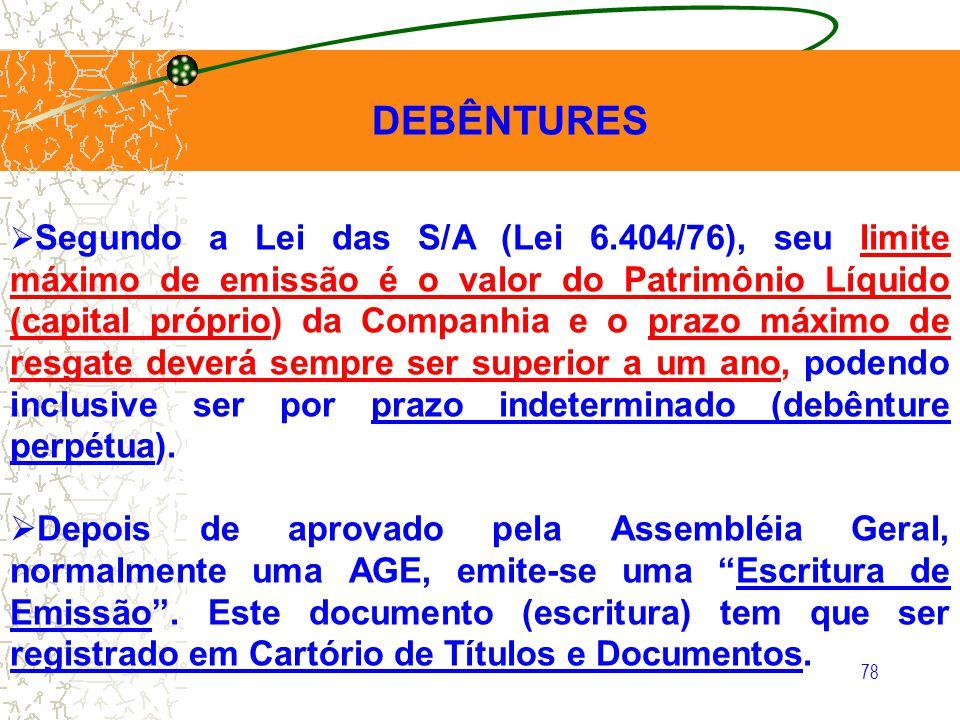 78 DEBÊNTURES Segundo a Lei das S/A (Lei 6.404/76), seu limite máximo de emissão é o valor do Patrimônio Líquido (capital próprio) da Companhia e o pr