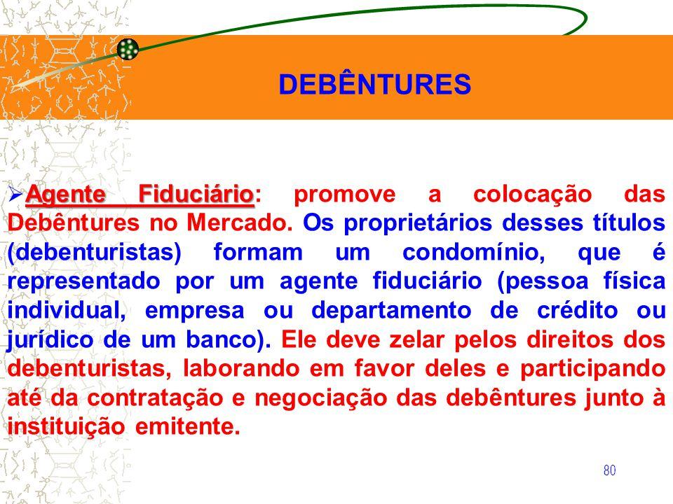 80 DEBÊNTURES Agente Fiduciário Agente Fiduciário: promove a colocação das Debêntures no Mercado. Os proprietários desses títulos (debenturistas) form