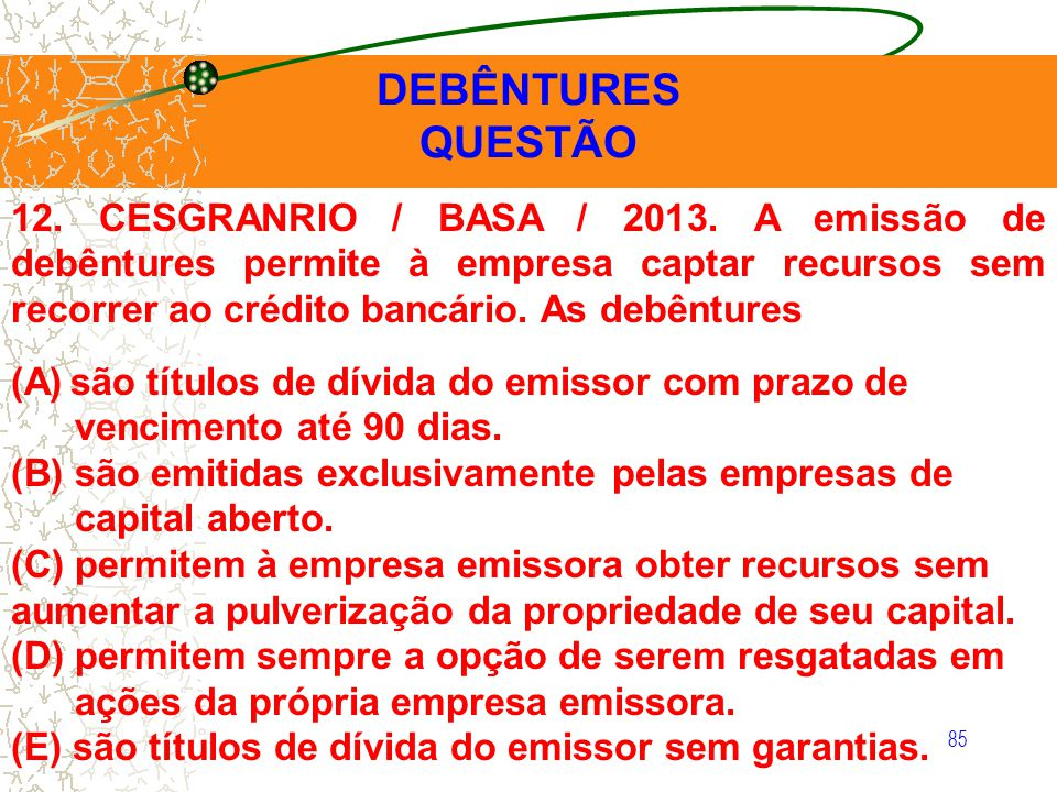 12. CESGRANRIO / BASA / 2013. A emissão de debêntures permite à empresa captar recursos sem recorrer ao crédito bancário. As debêntures (A)são títulos