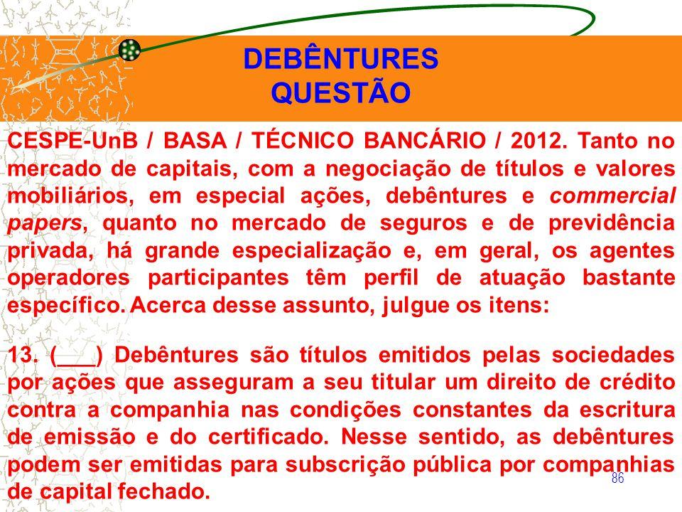 86 DEBÊNTURES QUESTÃO CESPE-UnB / BASA / TÉCNICO BANCÁRIO / 2012. Tanto no mercado de capitais, com a negociação de títulos e valores mobiliários, em